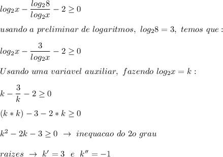 log_2x- \dfrac{log_28}{log_2x}-2 \geq 0\\\\usando~a~preliminar~de~logaritmos,~log_28=3,~temos~que:\\\\log_2x- \dfrac{3}{log_2x}-2 \geq 0\\\\Usando~uma~variavel~auxiliar,~fazendo~log_2x=k:\\\\k- \dfrac{3}{k}-2 \geq 0\\\\(k*k)-3-2*k \geq 0\\\\k^2-2k-3 \geq 0~\to~inequacao~do~2o~grau\\\\raizes~\to~k'=3~~e~~k''=-1