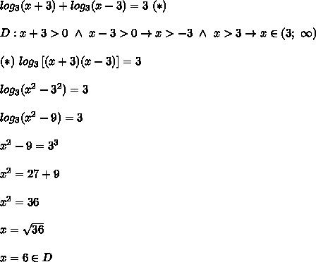 log_3(x+3)+log_3(x-3)=3\ (*)\\\\D:x+3 > 0\ \wedge\ x-3 > 0\to x > -3\ \wedge\ x > 3\to x\in(3;\ \infty)\\\\(*)\ log_3\left[(x+3)(x-3)\right]=3\\\\log_3(x^2-3^2)=3\\\\log_3(x^2-9)=3\\\\x^2-9=3^3\\\\x^2=27+9\\\\x^2=36\\\\x=\sqrt{36}\\\\x=6\in D