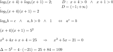 log_5(x+4)+log_5(x+1)=2;\ \ \ \ \ \ \ D:\ x+4>0\ \ \wedge\ \ x+1>0\\.\ \ \ \ \ \ \ \ \ \ \ \ \ \ \ \ \ \ \ \ \ \ \ \ \ \ \ \ \ \ \ \ \ \ \ \ \ \ \ \ \ \ \ \ \ D=(-1;+\infty)\\log_5(x+4)(x+1)=2\\ \\log_ab=c\ \ \wedge\ \ \ a,b>0\ \ \wedge\ \ \a \neq 1\ \ \ \ \Leftrightarrow\ \ a^c=b\\ \\(x+4)(x+1)=5^2\\ \\x^2+4x+x+4=25\ \ \ \ \Rightarrow\ \ \ \ x^2+5x-21=0\\ \\\Delta=5^2-4\cdot(-21)=25+84=109