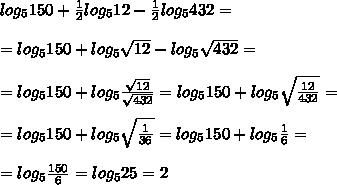 log_5150+ frac{1}{2}log_512- frac{1}{2}log_5432== log_5150+ log_5 sqrt{12} - log_5 sqrt{432}==log_5150+log_5 frac{ sqrt{12} }{ sqrt{432} }=log_5150+log_5 sqrt{ frac{12}{432} }==log_5150+log_5 sqrt{ frac{1}{36} }=log_5150+log_5 frac{1}{6}==log_5 frac{150}{6}=log_525=2
