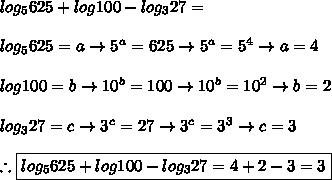 log_5625+log100-log_327=\\\\log_5625=a \rightarrow 5^{a}=625 \rightarrow 5^{a}=5^4\rightarrow a=4\\\\log100=b \rightarrow 10^b=100\rightarrow 10^b=10^2\rightarrow b=2\\\\log_327=c\rightarrow3^c=27\rightarrow 3^c=3^3\rightarrow c=3 \\\\\therefore \boxed{log_5625+log100-log_327=4+2-3=3}