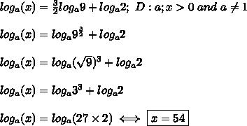 log_a(x)=\frac{3}{2}log_a9+log_a2;\ D:a;x > 0\ and\ a\neq1\\\\log_a(x)=log_a9^\frac{3}{2}+log_a2\\\\log_a(x)=log_a(\sqrt9)^3+log_a2\\\\log_a(x)=log_a3^3+log_a2\\\\log_a(x)=log_a(27\times2)}\iff \boxed{x=54}