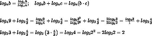 log_ab=\frac{log_cb}{log_ca};\ \ \ log_ab+log_ac=log_a(b\cdot c)\\\\\\log_49+log_2\frac{4}{3}=\frac{log_29}{log_24}+log_2\frac{4}{3}=\frac{log_23^2}{log_22^2}+log_2\frac{4}{3}=\frac{2log_23}{2log_22}=\frac{log_23}{1}+log_2\frac{4}{3}\\\\log_23+log_2\frac{4}{3}=log_2\left(3\cdot\frac{4}{3}\right)=log_24=log_22^2=2log_22=2
