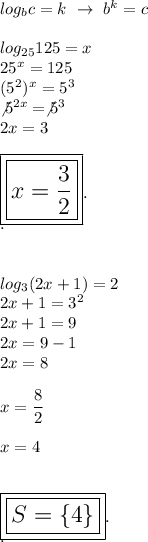 log_bc=k~\to~b^k=c\\\\log_{25}125=x\\25^x=125\\(5^2)^x=5^3\\\not5^{2x}=\not5^3\\2x=3\\\\\Large\boxed{\boxed{x= \dfrac{3}{2}}}.\\.\\\\\\log_3(2x+1)=2\\2x+1=3^2\\2x+1=9\\2x=9-1\\2x=8\\\\x= \dfrac{8}{2}\\\\x=4\\\\\\\Large\boxed{\boxed{S=\{4\}}}.\\.