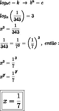 log_bc=k~\to~b^k=c\\\\log_x\left( \dfrac{1}{343}\right)=3\\\\x^3= \dfrac{1}{343}\\\\ \dfrac{1}{343}= \dfrac{1}{7^3}=\left( \dfrac{1}{7}\right)^3,~ent\~ao:\\\\\\x^3= \dfrac{1}{7}^3\\\\x^{\not3}= \dfrac{1}{7}^{\not3}\\\\\\\Large\boxed{\boxed{x= \dfrac{1}{7}}}