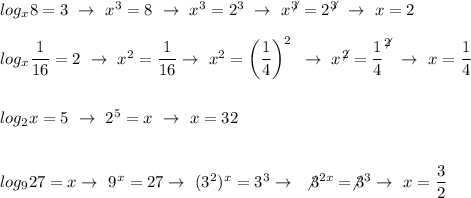 log_x8=3~\to~ x^{3}=8~\to~x^3=2^3~\to~x^\not^3=2^\not^3~\to~x=2\\\\log_x \dfrac{1}{16}=2~\to~ x^{2} = \dfrac{1}{16}\to~ x^{2} =\left( \dfrac{1}{4} \right)^2~\to~ x^\not^{2}= \dfrac{1}{4}^{\not2}~\to~x= \dfrac{1}{4}\\\\\\log_2x=5~\to~2^5=x~\to~x=32\\\\\\log_927=x\to~9^x=27\to~(3^2)^x=3^3\to~\not3^{2x}=\not3^3\to~x= \dfrac{3}{2}