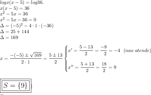 logx(x-5)=log36.\\x(x-5)=36\\x^2-5x=36\\x^2-5x-36=0\\\Delta=(-5)^2-4\cdot1\cdot(-36)\\\Delta=25+144\\\Delta=169\\\\x= \dfrac{-(-5)\pm \sqrt{169} }{2\cdot1}= \dfrac{5\pm13}{2}\begin{cases}x'= \dfrac{5-13}{2}= \dfrac{-8}{~~2}=-4~~(nao~atende)\\\\x''= \dfrac{5+13}{2}= \dfrac{18}{2}=9    \end{cases}\\\\\\\Large\boxed{\boxed{S=\{9\}}}|\\-