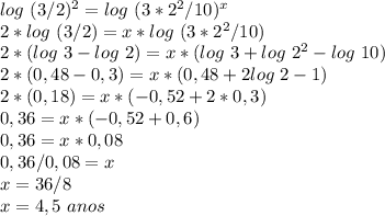 log~(3/2)^{2}=log~(3*2^{2}/10)^{x}\\2*log~(3/2)=x*log~(3*2^{2}/10)\\2*(log~3-log~2)=x*(log~3+log~2^{2}-log~10)\\2*(0,48-0,3)=x*(0,48+2log~2-1)\\2*(0,18)=x*(-0,52+2*0,3)\\0,36=x*(-0,52+0,6)\\0,36=x*0,08\\0,36/0,08=x\\x=36/8\\x=4,5~anos