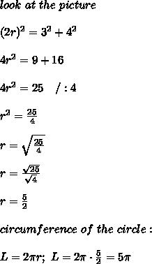 look\ at\ the\ picture\\\\(2r)^2=3^2+4^2\\\\4r^2=9+16\\\\4r^2=25\ \ \ /:4\\\\r^2=\frac{25}{4}\\\\r=\sqrt\frac{25}{4}\\\\r=\frac{\sqrt{25}}{\sqrt4}\\\\r=\frac{5}{2}\\\\circumference\ of\ the\ circle:\\\\L=2\pi r;\ L=2\pi\cdot\frac{5}{2}=5\pi