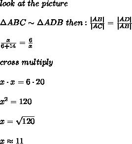 look\ at\ the\ picture\\\\\Delta ABC\sim\Delta ADB\ then:\frac{|AB|}{|AC|}=\frac{|AD|}{|AB|}\\\\\frac{x}{6+14}=\frac{6}{x}\\\\cross\ multiply\\\\x\cdot x=6\cdot20\\\\x^2=120\\\\x=\sqrt{120}\\\\x\approx11