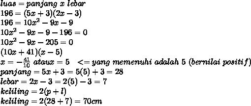 luas=panjang~x~lebar \\ 196=(5x+3)(2x-3) \\ 196=10x^2-9x-9 \\ 10x^2-9x-9-196=0 \\ 10x^2-9x-205=0 \\ (10x+41)(x-5) \\ x=- \frac{41}{10}~ataux=5~~<= yang ~memenuhi~ adalah~ 5~(bernilai~positif)  \\ panjang=5x+3 = 5(5) + 3=28 \\ lebar=2x-3=2(5)-3=7 \\ keliling = 2(p+l) \\ keliling= 2(28+7) = 70 cm