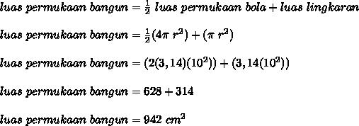 luas~permukaan~bangun= \frac{1}{2}~luas~permukaan~bola+luas ~lingkaran \\   \\ luas~permukaan~bangun= \frac{1}{2}(4 \pi ~r^2)+( \pi ~r^2) \\ \\  luas~permukaan~bangun= (2 (3,14)( 10^2))+( 3,14(10^2))  \\ \\ luas~permukaan~bangun=628+314 \\  \\ luas~permukaan~bangun=942~cm^2