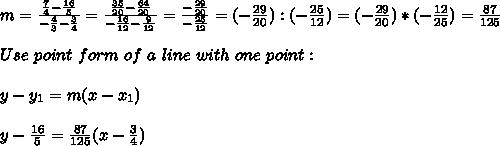 m=\frac{ \frac{7}{4}-\frac{16}{5}}{-\frac{4}{3}-\frac{3}{4} } = \frac{ \frac{35}{20}-\frac{64}{20}}{-\frac{16}{12}-\frac{9}{12} } =\frac{-\frac{29}{20}}{-\frac{25}{12}} =(-\frac{29}{20}):(-\frac{25}{12} )=(-\frac{29}{20})*(-\frac{12} {25} )= \frac{87}{125} \\ \\ Use \ point \ form \ of \ a \ line\ with \ one \ point: \\\\ y-y_{1} =m(x-x _{1}) \\ \\y- \frac{16}{5}=\frac{87}{125} (x-\frac{3}{4} )