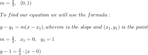 m=\frac{2}{3}, \ \ (0,1) \\ \\To \ find \ our \ equation \ we \ will \ use \ the \ formula: \\ \\ y - y _{1} = m(x - x _{1}), wherem \ is \ the \ slope \ and \ (x _{1}, y _{1}) \ is \ the \ point \\ \\m=\frac{2}{3} , \ \ x_{1}=0, \ \ y_{1} = 1 \\ \\ y -1 = \frac{2}{3}\cdot (x - 0)