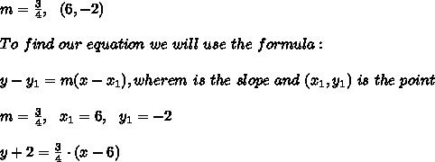 m=\frac{3}{4}, \ \ (6,-2)\\ \\To \ find \ our \ equation \ we \ will \ use \ the \ formula: \\ \\ y - y _{1} = m(x - x _{1}), wherem \ is \ the \ slope \ and \ (x _{1}, y _{1}) \ is \ the \ point \\ \\m= \frac{3}{4} , \ \ x_{1}=6 , \ \ y_{1} = -2\\ \\ y +2 = \frac{3}{4}\cdot (x - 6)