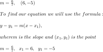 m=\frac{6 }{7} , \ \ \ (6,-5) \\ \\To \ find \ our \ equation \ we \ will \ use \ the \ formula: \\ \\ y - y _{1} = m(x - x _{1}),\\ \\ wherem \ is \ the \ slope \ and \ (x _{1}, y _{1}) \ is \ the \ point \\ \\ m= \frac{6}{7} , \ \ x_{1}= 6 , \ \ y_{1} = -5