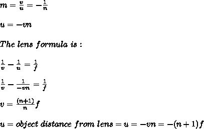 m=\frac{v}{u}=-\frac{1}{n}\\\\u=-vn\\\\ The\ lens\ formula\ is: \\\\\frac{1}{v}-\frac{1}{u}=\frac{1}{f}\\\\\frac{1}{v}-\frac{1}{-vn}=\frac{1}{f}\\\\ v=\frac{(n+1)}{n}f\\\\ u = object\ distance\ from\ lens=u=-vn=-(n+1)f\\\\