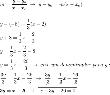 m= \dfrac{y-y_o}{x-x_o}~\to~y-y_o=m(x-x_o)\\\\\\y-(-8)= \dfrac{1}{3} (x-2)\\\\y+8= \dfrac{1}{3}x- \dfrac{2}{3}\\\\y= \dfrac{1}{3}x- \dfrac{2}{3}-8\\\\y= \dfrac{1}{3}x-\dfrac{26}{3}~\to~crie~um~denominador~para~y:\\\\ \dfrac{3y}{3}= \dfrac{1}{3}x- \dfrac{26}{3}~\to~ \dfrac{3y}{\not3}= \dfrac{1}{\not3}x- \dfrac{26}{\not3}\\\\3y=x-26~\to~\boxed{x-3y-26=0}