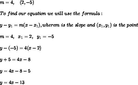 m= 4 , \ \ \ (2,-5) \\ \\To \  find \ our \  equation \ we \ will \ use \ the \ formula: \\ \\ y - y _{1} = m(x - x _{1}), wherem \ is \  the \ slope \ and \ (x_{1}, y _{1}) \  is \  the  \ point \\ \\m=4 , \ \ x_{1}=2 , \ \ y_{1} = -5\\\\y -(-5) =  4(x - 2)\\\\y+5=4x-8 \\ \\y=4x-8-5 \\\\y=4x-13