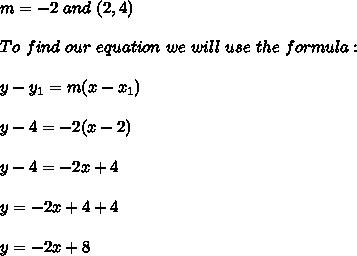 m=-2 \ and \ (2,4) \\ \\To \  find \ our \  equation \ we \ will \ use \ the \ formula: \\ \\ y - y _{1} = m(x - x _{1})  \\ \\ y-4=-2(x-2)\\\\y-4=-2x+4 \\ \\y=-2x+4+4\\ \\y=-2x+8