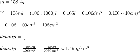 m=158.2g\\\\V=106ml=(106:1000)l=0.106l=0.106dm^3=0.106\cdot(10cm)^3\\\\=0.106\cdot100cm^3=106cm^3}\\\\density=\frac{m}{V}\\\\density=\frac{158.2b}{106cm^3}=\frac{1582g}{1060cm^3}\approx1.49\ g/cm^3