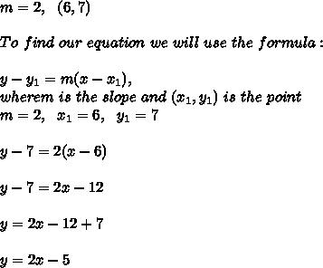 m=2, \ \  (6,7) \\ \\To \  find \ our \  equation \ we \ will \ use \ the \ formula: \\ \\ y - y _{1} = m(x - x _{1}),\\ wherem \ is \  the \ slope \ and \ (x _{1}, y _{1}) \  is \  the  \ point   \\ m=2 , \ \ x_{1}=6 , \ \ y_{1} = 7\\\\  y - 7 = 2(x - 6)\\\\y-7=2x-12\\\\y=2x-12+7 \\ \\y=2x-5
