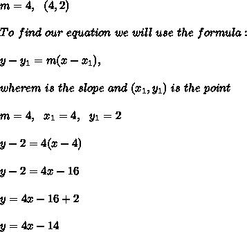 m=4, \ \ (4,2)\\ \\To \  find \ our \  equation \ we \ will \ use \ the \ formula: \\ \\ y - y _{1} = m(x - x _{1}),\\\\ wherem \ is \  the \ slope \ and \ (x _{1}, y _{1}) \  is \  the  \ point \\ \\m=4 , \ \ x_{1}=4 , \ \ y_{1} = 2\\ \\ y - 2 = 4(x - 4)\\\\y-2=4x-16\\ \\y=4x-16+2\\ \\y=4x-14