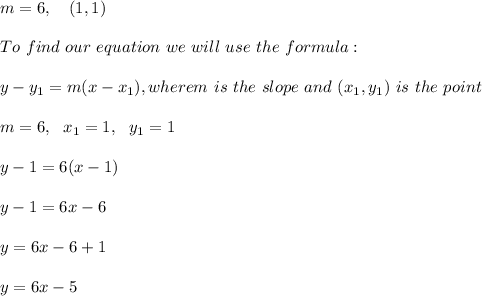 m=6  , \ \ \ (1, 1) \\ \\To \  find \ our \  equation \ we \ will \ use \ the \ formula: \\ \\ y - y _{1} = m(x - x _{1}), wherem \ is \  the \ slope \ and \ (x _{1}, y _{1}) \  is \  the  \ point \\ \\m=6 , \ \ x_{1}=1 , \ \ y_{1} = 1\\\\y - 1 =  6(x-1)\\\\y-1=6x -6 \\\\y=6x-6+1\\\\y=6x-5