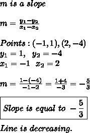 m\ is\ a\ slope\\\\ m=\frac{y_1-y_2}{x_1-x_2}\\\\ Points:(-1,1),(2,-4)\\ y_1=1, \ \ y_2=-4\\ x_1=-1\ \ x_2=2\\\\ m=\frac{1-(-4)}{-1-2}=\frac{1+4}{-3}=-\frac{5}{3}\\\\ \boxed{Slope\ is\ equal\ to\ -\frac{5}{3}}\ \ \\\\\ Line\ is\ decreasing.