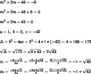 m^2+2m-48=-6 \\ \\ m^2+2m-48+6=0\\ \\m^2+2m-42=0\\ \\a=1, \ b= 2, \ c= -42 \\ \\\Delta = b^{2}-4ac = 2^{2}-4*1*(-42)= 4+168 =172 \\\\\sqrt{\Delta }=\sqrt{172} =\sqrt{4*43}=2\sqrt{43}\\ \\x_{1}=\frac{-b-\sqrt{\Delta }}{2a} =\frac{-2-2\sqrt{43}}{2}=\frac{2(-1-\sqrt{43})}{2}= -1-\sqrt{43} \\ \\x_{2}=\frac{-b+\sqrt{\Delta }}{2a} = \frac{-2+2\sqrt{43}}{2}=\frac{ 2(-1+\sqrt{43})}{2}= -1+\sqrt{43}