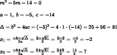 m^2-5m-14=0 \\ \\a=1,\ b=-5, \ c=-14 \\ \\ \Delta =b^2-4ac = (-5)^2 -4\cdot1\cdot (-14) = 25+56=81 \\ \\x_{1}=\frac{-b-\sqrt{\Delta} }{2a}=\frac{5-\sqrt{81}}{2 }=\frac{ 5-9}{2}=\frac{-4}{2}=-2 \\ \\x_{2}=\frac{-b+\sqrt{\Delta} }{2a}=\frac{5+\sqrt{81}}{2 }=\frac{ 5+9}{2}=\frac{14}{2}=7