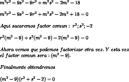 m^2r^2 -9s^2 -9r^2+ m^2s^2 = 2m^2 - 18\\ \\m^2r^2 -9s^2 -9r^2+ m^2s^2- 2m^2 + 18=0\\ \\Aqui \ sacaremos\ factor\ comun:\ r^2 ; s^2 ; -2\\ \\r^2(m^2-9)+s^2(m^2-9)-2(m^2-9)=0\\ \\Ahora\ vemos\ que\ podemos\ factorizar\ otra\ vez.\ Y\ esta\ vez\\ el\ factor\ comun\ sera: (m^2-9). \\ \\Finalmente\ obtendremos \\ \\(m^2-9)(r^2+s^2-2)=0