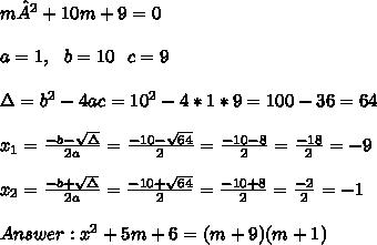 m²+10m+9=0 \\ \\ a=1, \ \ b=10 \ \ c=9\\ \\ \Delta = b^{2}-4ac = 10^{2}-4*1*9=100-36=64 \\ \\x_{1}=\frac{-b-\sqrt{\Delta }}{2a} =\frac{-10-\sqrt{64}}{2}=\frac{-10-8}{2}= \frac{-18}{2}=-9 \\ \\x_{2}=\frac{-b+\sqrt{\Delta }}{2a} =\frac{-10+\sqrt{64}}{2}=\frac{-10+8}{2}= \frac{-2}{2}=-1\\ \\Answer : x^2+5m+6=(m+9)(m+1)