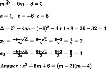 m²-6m+8=0 \\ \\ a=1, \ \ b=-6 \ \ c=8\\ \\ \Delta = b^{2}-4ac = (-6)^{2}-4*1*8=36-32=4 \\ \\x_{1}=\frac{-b-\sqrt{\Delta }}{2a} =\frac{6-\sqrt{ 4}}{2}=\frac{6-2}{2}= \frac{4}{2}=2 \\ \\x_{2}=\frac{-b+\sqrt{\Delta }}{2a} =\frac{6+\sqrt{ 4}}{2}=\frac{6+2}{2}= \frac{8}{2}=4\\ \\Answer : x^2+5m+6=(m-2)(m-4)