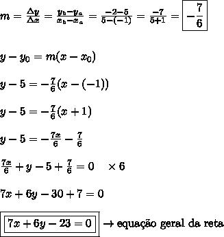 m = \frac{\Delta y}{\Delta x} = \frac{y_{b}-y_{a}}{x_{b}-x_{a}} = \frac{-2-5}{5-(-1)} = \frac{-7}{5+1} = \boxed{-\frac{7}{6}}\\\\\\y-y_{0} = m(x-x_{0})\\\\y-5 = -\frac{7}{6}(x-(-1))\\\\y-5 = -\frac{7}{6}(x+1)\\\\y-5 = -\frac{7x}{6} - \frac{7}{6}\\\\\frac{7x}{6}+y-5+\frac{7}{6} = 0 \ \ \ \times 6\\\\7x+6y-30+7 = 0\\\\\boxed{\boxed{7x+6y-23=0}} \rightarrow \text{equa\c{c}\~{a}o geral da reta}
