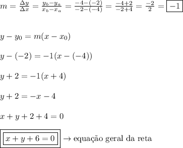 m = \frac{\Delta y}{\Delta x} = \frac{y_{b}-y_{a}}{x_{b}-x_{a}} = \frac{-4-(-2)}{-2-(-4)} = \frac{-4+2}{-2+4} = \frac{-2}{2} = \boxed{-1}\\\\\\y-y_{0} = m(x-x_{0})\\\\y-(-2) = -1(x-(-4))\\\\y+2 = -1(x+4)\\\\y+2 = -x-4\\\\x+y+2+4=0\\\\\boxed{\boxed{x+y+6=0}} \rightarrow \text{equa\c{c}\~{a}o geral da reta}