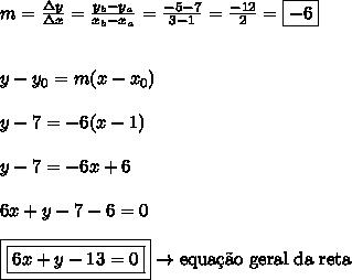 m = \frac{\Delta y}{\Delta x} = \frac{y_{b}-y_{a}}{x_{b}-x_{a}} = \frac{-5-7}{3-1} = \frac{-12}{2} = \boxed{-6}\\\\\\y-y_{0} = m(x-x_{0})\\\\y-7 = -6(x-1)\\\\y-7 = -6x+6\\\\6x+y-7-6 = 0\\\\\boxed{\boxed{6x+y-13 = 0}} \rightarrow \text{equa\c{c}\~{a}o geral da reta}