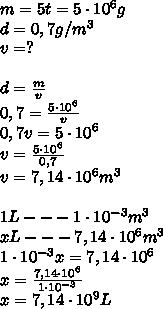 m = 5t = 5 \cdot 10^{6} g \\d = 0,7 g/m^{3} \\v = ? \\ \\d = \frac{m}{v} \\0,7 = \frac{5 \cdot 10^{6}}{v} \\0,7v = 5 \cdot 10^{6} \\v = \frac{5 \cdot 10^{6}}{0,7} \\v = 7,14 \cdot10^{6}m^{3} \\ \\1L --- 1 \cdot10^{-3} m^{3} \\xL --- 7,14\cdot10^{6}m^{3} \\1 \cdot10^{-3}x= 7,14 \cdot10^{6} \\x = \frac{7,14 \cdot10^{6}}{1 \cdot10^{-3}} \\x = 7,14 \cdot10^{9} L