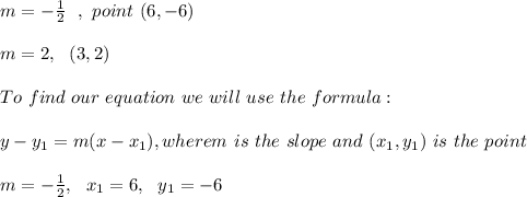 m =- \frac{1}{2} \ \ , \ point \ (6,-6) \\ \\ m=2, \ \ (3,2) \\ \\To \ find \ our \ equation \ we \ will \ use \ the \ formula: \\ \\ y - y _{1} = m(x - x _{1}), wherem \ is \ the \ slope \ and \ (x _{1}, y _{1}) \ is \ the \ point \\ \\m= -\frac{1}{2}, \ \ x_{1}=6 , \ \ y_{1} = -6