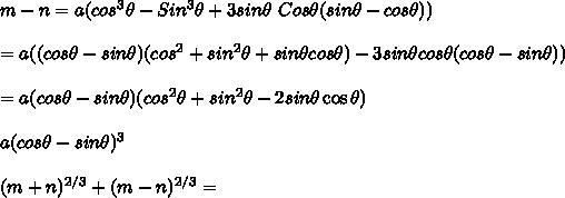 m-n = a ( cos^3\theta-Sin^3\theta+3 sin\theta\ Cos\theta(sin\theta-cos\theta)) \\ \\ = a((cos\theta-sin\theta)(cos^2\thetea+sin^2\theta+sin\theta cos\theta)-3 sin\theta cos\theta(cos\theta-sin\theta)) \\ \\ = a (cos\theta-sin\theta)(cos^2\theta+sin^2\theta-2sin\theta\cos\theta) \\ \\ a (cos\theta - sin\theta)^3 \\ \\ (m+n)^{2/3} + (m-n)^{2/3} = \\ \\