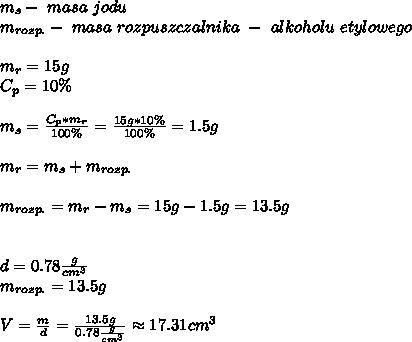m_{s}-\ masa \ jodu\\ m_{rozp.} - \ masa \ rozpuszczalnika \ - \ alkoholu \ etylowego\\\\ m_{r}=15g\\ C_{p}=10\%\\\\ m_{s}=\frac{C_{p}*m_{r}}{100\%}=\frac{15g*10\%}{100\%}=1.5g\\\\ m_{r}=m_{s}+m_{rozp.}\\\\ m_{rozp.}=m_{r}-m_{s}=15g-1.5g=13.5g\\\\\\ d=0.78\frac{g}{cm^3}\\ m_{rozp.}=13.5g\\\\ V=\frac{m}{d}=\frac{13.5g}{0.78\frac{g}{cm^3}}\approx17.31cm^3