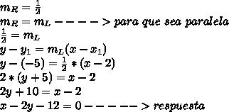 m_R=\frac{1}{2}\\ m_R=m_L----> para\ que\ sea\ paralela\\ \frac{1}{2}=m_L\\ y-y_1=m_L(x-x_1)\\ y-(-5)=\frac{1}{2}*(x-2)\\ 2*(y+5)=x-2\\ 2y+10=x-2\\ x-2y-12=0-----> respuesta