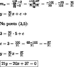 m_s = \frac{\frac{-13}{29}-3}{\frac{40}{29}-5} = \frac{\frac{-13-87}{29}}{\frac{40-145}{29}}=\frac{-100}{29}\cdot\frac{-29}{105}=\frac{20}{21} \\\\ y = \frac{20}{21}x + c\Rightarrow \\\\ \text{No ponto (3,5):}\\\\3 = \frac{20}{21}\cdot 5 + c \\\\ c = 3-\frac{100}{21}=\frac{63-100}{21}=-\frac{37}{21} \\\\ y = \frac{20}{21}x - \frac{37}{21} \\\\ \boxed{21y - 20x + 37 = 0}