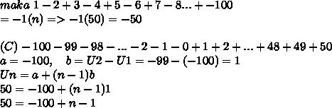 maka~1- 2 + 3 - 4 + 5 - 6 + 7 - 8 ... + -100 \\ =-1(n)=>-1(50)=-50 \\ \\ (C)-100 - 99 - 98 - ... - 2 - 1 - 0 + 1 + 2 + ... + 48 + 49 + 50 \\ a=-100,~~~b=U2-U1=-99-(-100)=1 \\ Un=a+(n-1)b \\ 50=-100+(n-1)1 \\ 50=-100+n-1