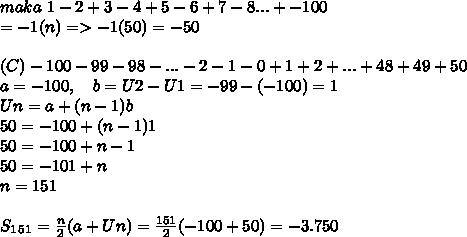 maka~1- 2 + 3 - 4 + 5 - 6 + 7 - 8 ... + -100 \\ =-1(n)=>-1(50)=-50 \\ \\ (C)-100 - 99 - 98 - ... - 2 - 1 - 0 + 1 + 2 + ... + 48 + 49 + 50 \\ a=-100,~~~b=U2-U1=-99-(-100)=1 \\ Un=a+(n-1)b \\ 50=-100+(n-1)1 \\ 50=-100+n-1 \\ 50=-101+n \\ n=151 \\ \\ S_1_5_1= \frac{n}{2}(a+Un)= \frac{151}{2}(-100+50)=-3.750
