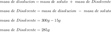 masa\ de\ disolucion= masa\ de\ soluto\ +\ masa\ de\ Disolvente\\ \\masa\ de\ Disolvente=masa\ de\ disolucion\ -\ masa\ de\ soluto\\ \\masa\ de\ Disolvente=300g-15g\\ \\masa\ de\ Disolvente=285g