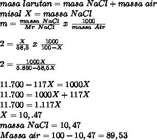masa~larutan=masa~NaCl+massa~air \\ misal~X=massa~NaCl \\  m= \frac{massa~NaCl}{Mr~NaCl} ~x~ \frac{1000}{massa~Air}   \\ \\ 2= \frac{X}{58,5} ~x~ \frac{1000}{100-X}  \\  \\ 2= \frac{1000X}{5.850-58,5X}   \\ \\ 11.700-117X=1000X \\ 11.700=1000X+117X \\ 11.700=1.117X \\ X=10,.47 \\ massa~NaCl=10,47 \\ Massa~air=100-10,47=89,53