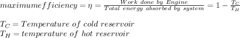 maximum efficiency = \eta=\frac{Work\ done\ by\ Engine}{Total\ energy\ absorbed\ by\ system}=1-\frac{T_C}{T_H}\\\\T_C=Temperature\ of\ cold\ reservoir\\T_H=temperature\ of\ hot\ reservoir\\