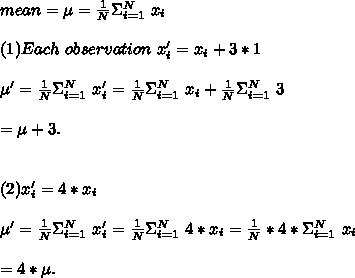 mean = \mu =\frac{1}{N} \Sigma_{i=1}^N\ x_i\\\\(1)Each\ observation\ x_i'=x_i+3 * 1\\\\\mu'=\frac{1}{N} \Sigma_{i=1}^N\ x_i'=\frac{1}{N} \Sigma_{i=1}^N\ x_i+\frac{1}{N}\Sigma_{i=1}^N\ 3\\\\=\mu+3.\\\\ \\(2) x_i'=4*x_i\\\\\mu'=\frac{1}{N} \Sigma_{i=1}^N\ x_i'=\frac{1}{N} \Sigma_{i=1}^N\ 4 * x_i=\frac{1}{N} *4*\Sigma_{i=1}^N\ x_i\\\\=4*\mu.