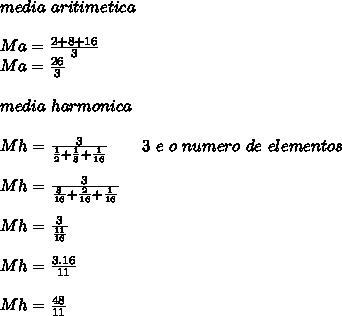 media\ aritimetica\\ \\ Ma=\frac{2+8+16}{3}\\ Ma=\frac{26}{3}\\ \\ media\ harmonica\\ \\ Mh = \frac{3}{\frac{1}{2}+\frac{1}{8}+\frac{1}{16}}\ \ \ \ \ \ 3\ e\ o\ numero\ de\ elementos\\ \\ Mh = \frac{3}{\frac{8}{16}+\frac{2}{16}+\frac{1}{16}}\\ \\ Mh = \frac{3}{\frac{11}{16}}}\\ \\ Mh = \frac{3.16}{11}}\\ \\ Mh = \frac{48}{11}}\\ \\
